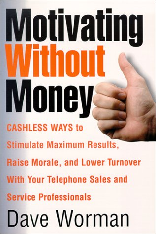 Motivating Without Money Cashless Ways To Stimulate Maximum Results, Raise Morale, And Reduce Turnover With Your Telephone Sales And Service Personnel