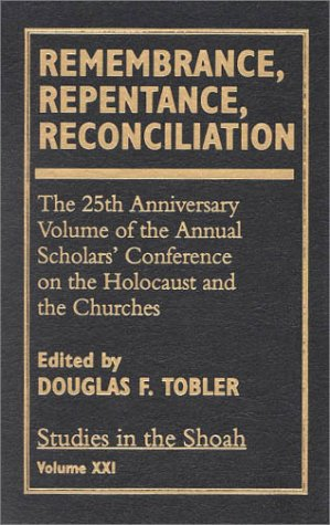 Remembrance, Repentance, Reconciliation - Volume XXI: The 25th Anniversary Volume of the Annual Scholar's Conference on the Holocaust and the Churches