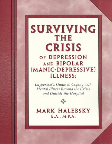 Surviving the Crisis of Depression and Bipolar (Manic-Depression) Illness: Layperson's Guide to Coping with Mental Illness Beyond the Time of Crisis and O