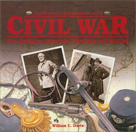 The Illustrated Encyclopedia of the Civil War: The Soldiers, Generals, Weapons, and Battles of the Civil War