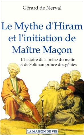 Ebook Le mythe d'Hiram et l'initiation de Maître Maçon: L'histoire de la reine du matin et de Soliman prince des génies by Gérard de Nerval TXT!