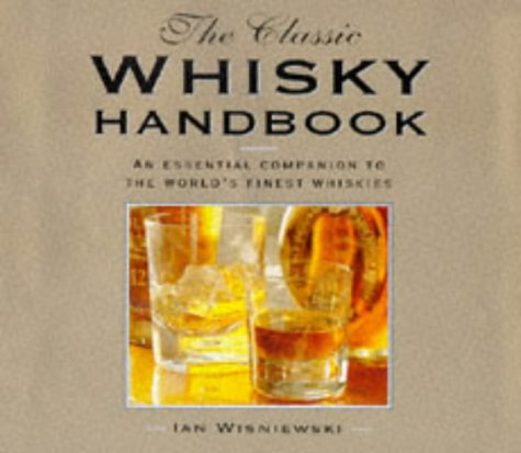 The Classic Whisky Handbook: An Essential Companion to the World's Finest Whiskies