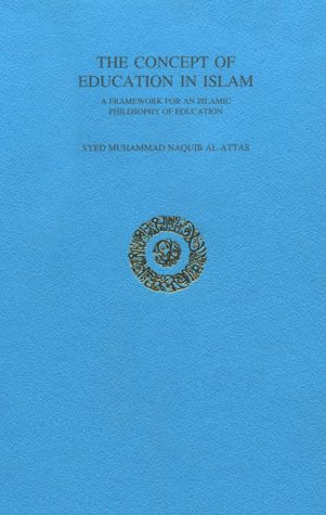 The Concept of Education in Islam: A Framework for an Islamic Philosophy of Education