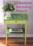 52 Weekend Decorating Projects: A Do-It-Yourself Guide to Adding Style to Your Home