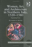Women, Art, and Architecture in Northern Italy, 1520 1580: Negotiating Power