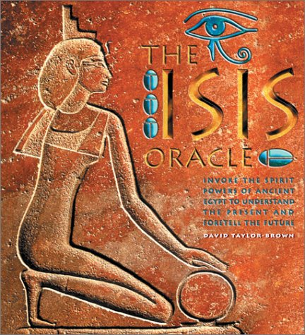 The Isis Oracle: Invoke The Spirit Powers Of Ancient Egypt To Understand The Present And Foretell The Future