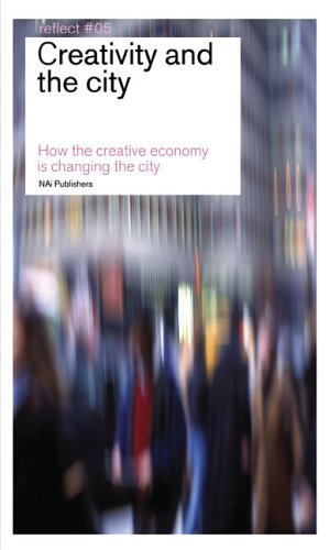 Creativity and the City: How the Creative Economy Is Changing the City: Reflect No. 5