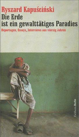 Die Erde ist ein gewalttätiges Paradies. Reportagen, Essays, Interviews aus vierzig Jahren