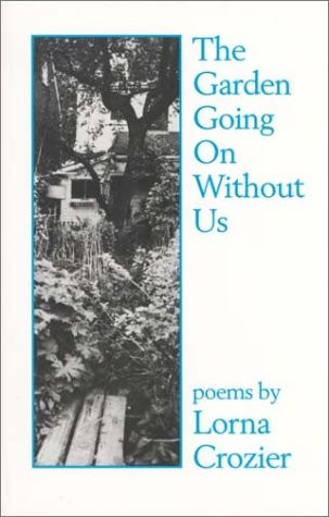The Garden Going on Without Us by Lorna Crozier