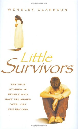 Little Survivors: Ten True Stories of People Who Have Triumphed Over Lost Childhoods