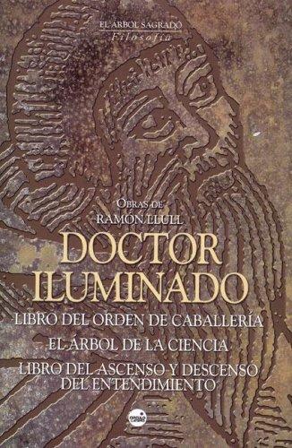 Doctor Iluminado: Libro del Orden de Caballeria, el Arbol de la Ciencia (Fragmentos), Libro del Ascenso y Descenso del Entendimiento
