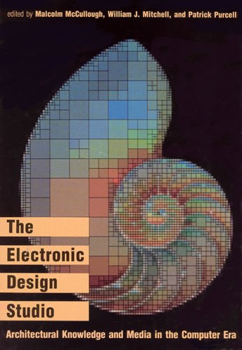 The Electronic Design Studio: Architectural Knowledge And Media In The Computer Era