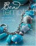 Bead Tempted: Over 100 Irresistible Ideas and Inspirations for Creative Jewelry Design