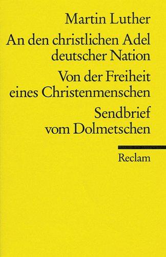 An den christlichen Adel deutscher Nation : Von der Freiheit eines Christenmenschen ; Sendbrief vom Dolmetschen