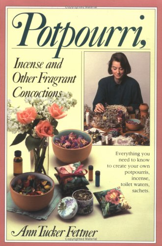 Potpourri, Incense, And Other Fragrant Concoctions by Ann Tucker Fettner