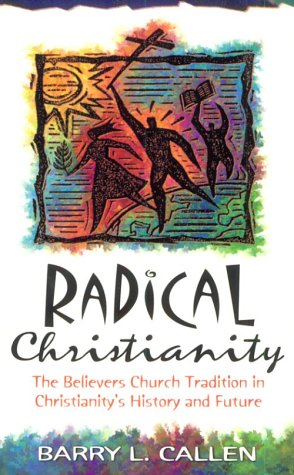 Radical Christianity: The Believers Church Tradition in Christianity's History and Future