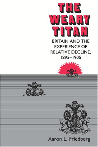 The Weary Titan: Britain and the Experience of Relative Decline, 1895-1905