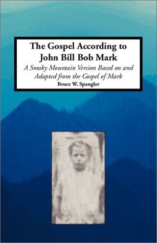 The Gospel According to John Bill Bob Mark: A Smoky Mountain Version Based Upon and Adapted from the Gospel of Mark