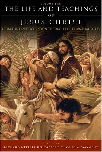 The Life and Teachings of Jesus Christ: From the Transfiguration through the Triumphal Entry (Life & Teachings #2)