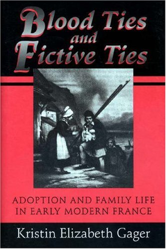 Blood Ties and Fictive Ties: Adoption and Family Life in Early Modern France