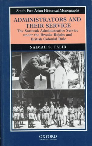Administrators and Their Service: The Sarawak Administrative Service Under the Brooke Rajahs and British Colonial Rule