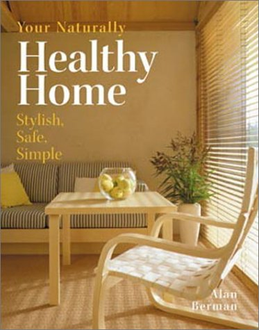 Your Naturally Healthy Home: Stylish, Safe, Simple