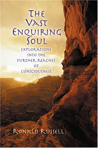 The Vast Enquiring Soul:  Explorations Into The Further Reaches Of Consciousness