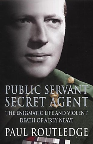 Public Servant, Secret Agent: The Enigmatic Life and Violent Death of Airey Neave