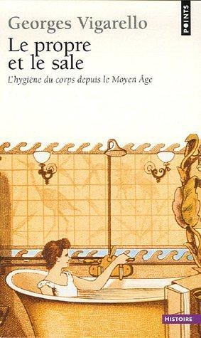Le Propre et le Sale : lhygiene du corps depuis le Moyen Age