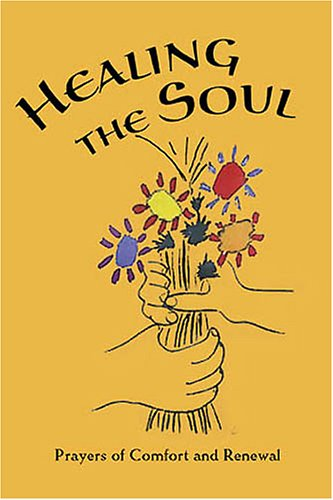 Healing the Soul: Prayers of Comfort and Renewal: Baha'i Prayers, Meditations, & Passages from Writings of the Bab, Baha'u'llah, 'Abdu'l-Baha, & the Greatest Holy Leaf