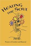 Healing the Soul: Prayers of Comfort and Renewal: Baha'i Prayers, Meditations, & Passages from Writings of the Bab, Baha'u'llah, 'Abdu'l-Baha, & the Greatest Holy Leaf