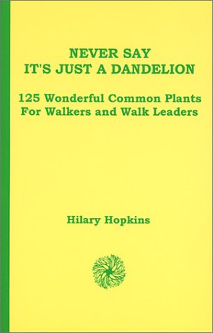 Never Say It's Just A Dandelion: 125 Wonderful Common Plants For Walkers And Walk Leaders