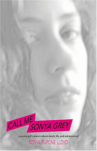 Call Me Sonya Grey: A Young Girl's Poems about Death, Life & Adolescence