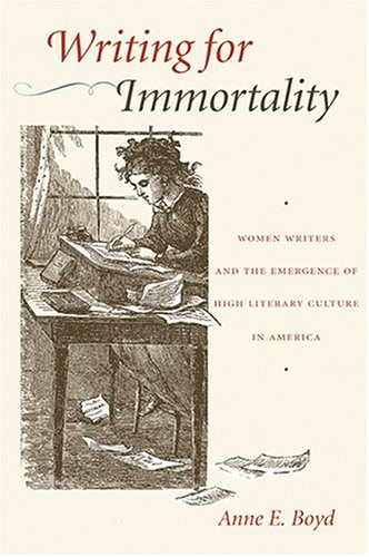 Writing for Immortality: Women and the Emergence of High Literary Culture in America