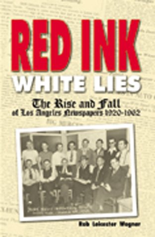 Red Ink, White Lies: The Rise and Fall of Los Angeles Newspapers, 1920-1962