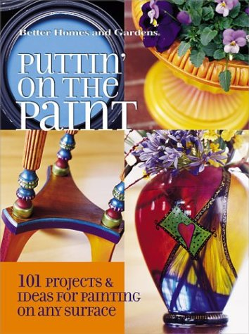 Puttin' on the Paint: 101 Projects & Ideas for Painting on Any Surface