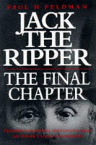Jack the Ripper, the Final Chapter by Paul H. Feldman