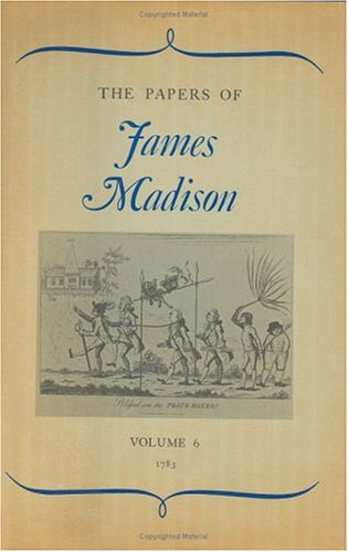The Papers of James Madison, Volume 6: 1 January 1783-30 April 1783