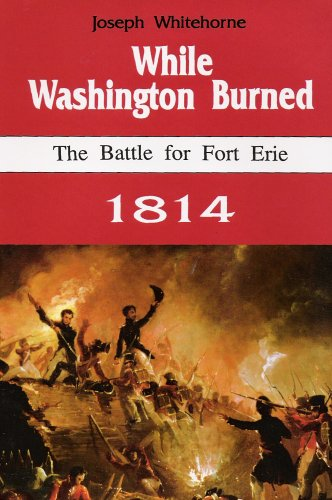 While Washington Burned: The Battle for Fort Erie, 1814
