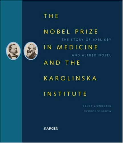 The Nobel Prize In Medicine And The Karolinska Institute: The Story Of Axel Key And Alfred Nobel