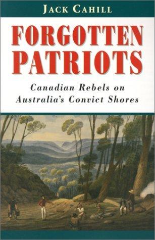 Forgotten Patriots: Canadian Rebels on Australia's Convict Shores