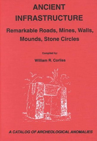 Ancient Infrastructure: Remarkable Roads, Mines, Walls, Mounds, Stone Circles: A Catalog of Archeological Anomalies