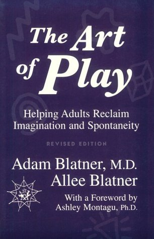 The Art Of Play: Helping Adults Reclaim Imagination And Spontaneity