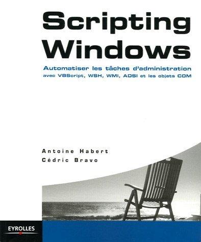 Scripting Windows: Automatiser Les Tâches D'administration Avec Vb Script, Wsh, Wmi, Adsi Et Les Objets Com