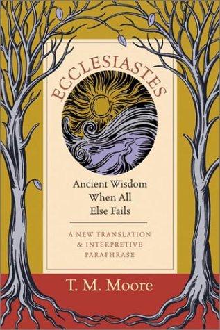 Ecclesiastes: Ancient Wisdom When All Else Fails: A New Translation & Interpretive Paraphrase
