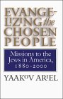 Evangelizing the Chosen People: Missions to the Jews in America, 1880 - 2000