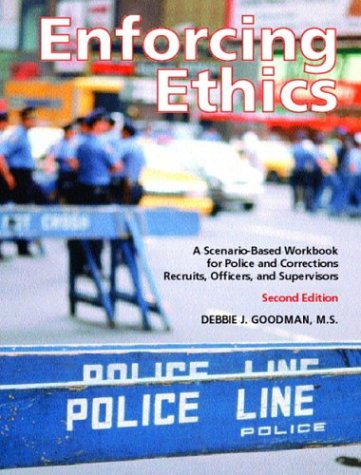 Enforcing Ethics: A Scenario Based Workbook For Police And Corrections Recruits, Officers, And Supervisors