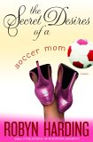 The Secret Desires of a Soccer Mom by Robyn Harding