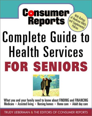 Consumer Reports Complete Guide to Health Services for Seniors: What Your Family Needs to Know about Finding and Financing * Medicare * Assistedliving * Nursing Homes * Home Care * Adult Day Care *