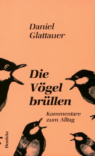 Die Vögel brüllen: Kommentare zum Alltag